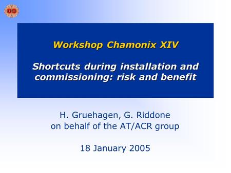 Workshop Chamonix XIV Shortcuts during installation and commissioning: risk and benefit H. Gruehagen, G. Riddone on behalf of the AT/ACR group 18 January.