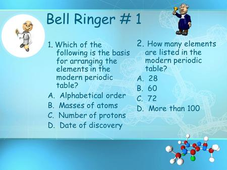 Bell Ringer # 1 1. Which of the following is the basis for arranging the elements in the modern periodic table? A. Alphabetical order B. Masses of atoms.