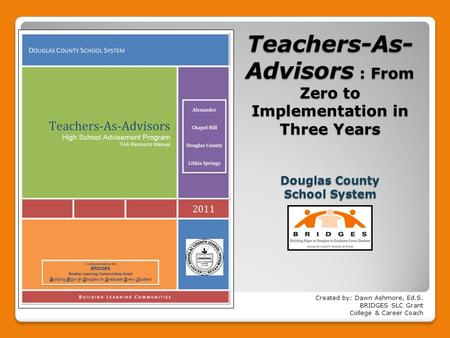<strong>Teachers</strong>-As- Advisors : From Zero to Implementation in Three Years Douglas County School System Created by: Dawn Ashmore, Ed.S. BRIDGES SLC Grant College.
