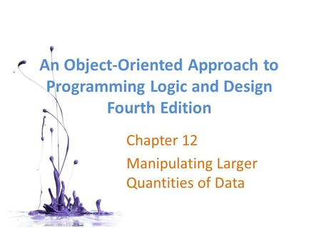 An Object-Oriented Approach to Programming Logic <strong>and</strong> Design Fourth Edition Chapter 12 Manipulating Larger Quantities <strong>of</strong> Data.