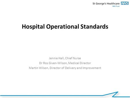 Hospital Operational Standards Jennie Hall, Chief Nurse Dr Ros Given-Wilson, Medical Director Martin Wilson, Director of Delivery and Improvement.