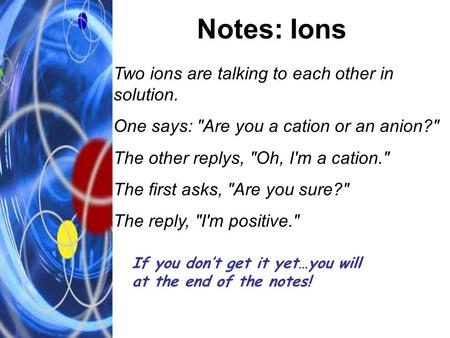 Notes: Ions Two ions are talking to each other in solution. One says: Are you a cation or an anion? The other replys, Oh, I'm a cation. The first asks,