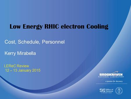 January 12-13 2015 LEReC Review 12 – 13 January 2015 Low Energy RHIC electron Cooling Kerry Mirabella Cost, Schedule, Personnel.