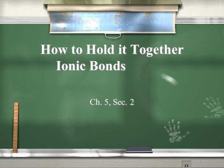 How to Hold it Together Ionic Bonds Ch. 5, Sec. 2.