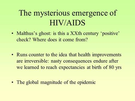 The mysterious emergence of HIV/AIDS Malthus's ghost: is this a XXth century 'positive' check? Where does it come from? Runs counter to the idea that health.