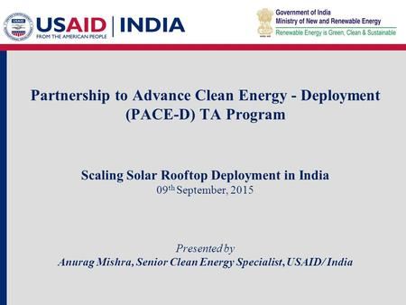 Partnership to Advance Clean Energy - Deployment (PACE-D) TA Program Scaling Solar Rooftop Deployment <strong>in</strong> <strong>India</strong> 09 th September, 2015 Presented by Anurag.