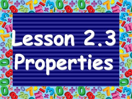 Lesson 2.3 Properties. 5 + 10 = 15 4 x 5 = 20 addendSUM factorPRODUCT addend factor.