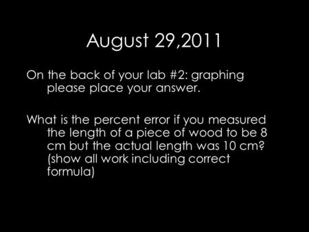 August 29,2011 On the back of your lab #2: graphing please place your answer. What is the percent error if you measured the length of a piece of wood to.