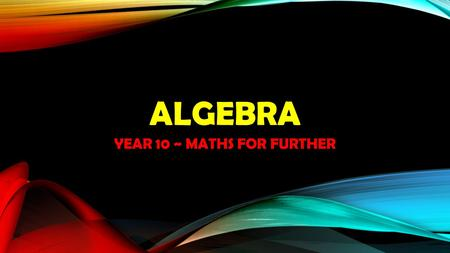 ALGEBRA YEAR 10 ~ MATHS FOR FURTHER. ALGEBRA REVIEW.