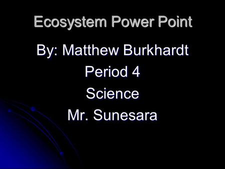 Ecosystem Power Point By: Matthew Burkhardt Period 4 Science Mr. Sunesara.
