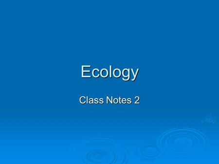 Ecology Class Notes 2. I. What is Ecology?  A. Ecology is the way organisms (living things) interact with their environments (surroundings).  B. The.