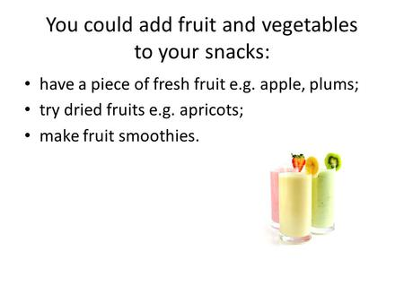 Have a piece of fresh fruit e.g. apple, plums; try dried fruits e.g. apricots; make fruit smoothies. You could add fruit and vegetables to your snacks: