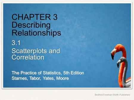 The Practice of Statistics, 5th Edition Starnes, Tabor, Yates, Moore Bedford Freeman Worth Publishers CHAPTER 3 Describing Relationships 3.1 Scatterplots.