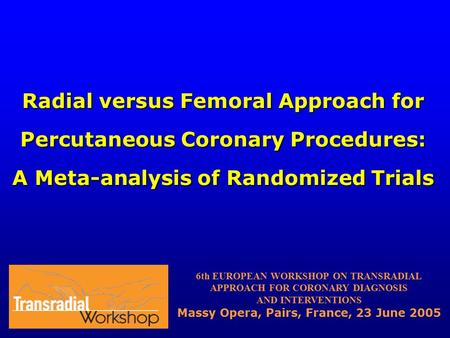 Radial versus Femoral Approach for Percutaneous Coronary Procedures: A Meta-analysis of Randomized Trials 6th EUROPEAN WORKSHOP ON TRANSRADIAL APPROACH.