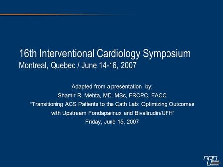 "16th Interventional Cardiology Symposium Montreal, Quebec / June 14-16, 2007 Adapted from a presentation by: Shamir R. Mehta, MD, MSc, FRCPC, FACC ""Transitioning."
