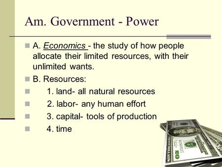 Am. Government - Power A. Economics - the study of how people allocate their limited resources, with their unlimited wants. B. Resources: 1. land- all.