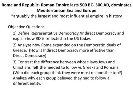 Rome and Republic- Roman Empire lasts 500 BC- 500 AD, dominates Mediterranean Sea and Europe *arguably the largest and most influential empire in history.
