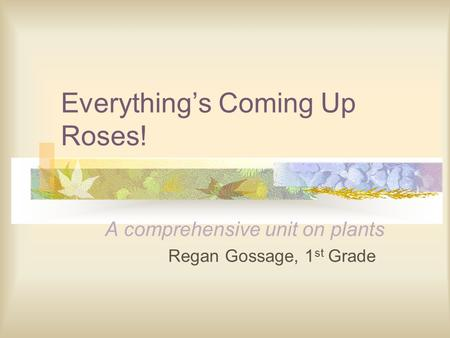 Everything's Coming Up Roses! A comprehensive unit on plants Regan Gossage, 1 st Grade.