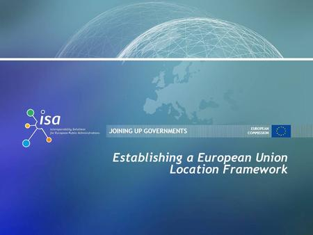 JOINING UP GOVERNMENTS EUROPEAN COMMISSION Establishing a European Union Location Framework.