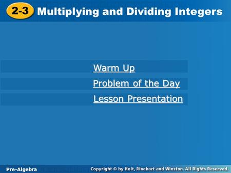 Pre-Algebra 2-3 Multiplying and Dividing Integers 2-3 Multiplying and Dividing Integers Pre-Algebra Warm Up Warm Up Problem of the Day Problem of the Day.