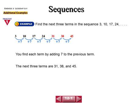 You find each term by adding 7 to the previous term. The next three terms are 31, 38, and 45. Find the next three terms in the sequence 3, 10, 17, 24,....