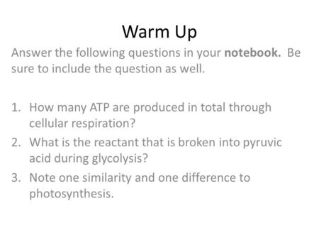 Warm Up Answer the following questions in your notebook. Be sure to include the question as well. How many ATP are produced in total through cellular.