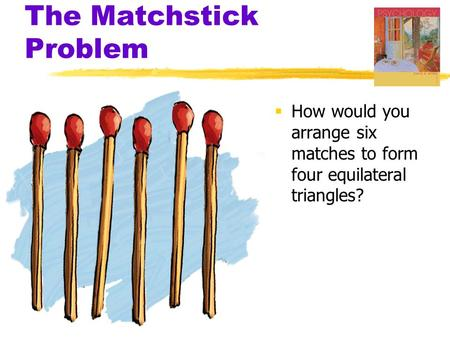 The Matchstick Problem  How would you arrange six matches to form four equilateral triangles?