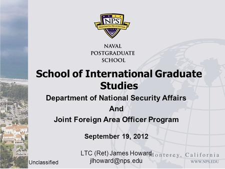 Unclassified Department of National Security Affairs And Joint Foreign Area Officer Program September 19, 2012 LTC (Ret) James Howard