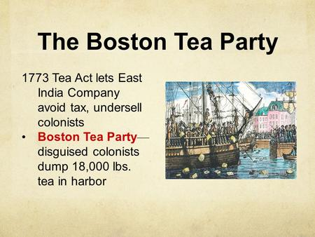 The Boston Tea Party 1773 Tea Act lets East India Company avoid tax, undersell colonists Boston Tea Party — disguised colonists dump 18,000 lbs. tea in.