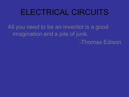 ELECTRICAL CIRCUITS All you need to be an inventor is a good imagination and a pile of junk. -Thomas Edison.