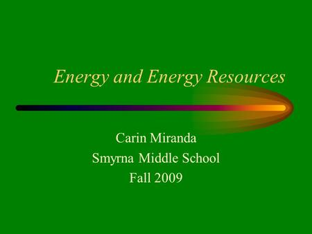 Energy and Energy Resources Carin Miranda Smyrna Middle School Fall 2009.