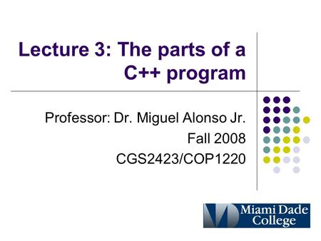 Lecture 3: The parts of a C++ program Professor: Dr. Miguel Alonso Jr. Fall 2008 CGS2423/COP1220.