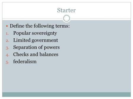 Starter Define the following terms: 1. Popular sovereignty 2. Limited government 3. Separation of powers 4. Checks and balances 5. federalism.
