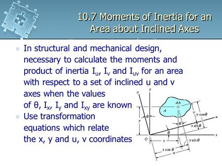 10.7 Moments of Inertia for an <strong>Area</strong> about Inclined Axes In structural and mechanical design, necessary <strong>to</strong> calculate the moments and product of inertia.