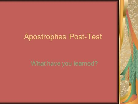 Apostrophes Post-Test What have you learned?. The Cheat Sheet First determine if the item is singular (one) or plural (more than one). To show possession,