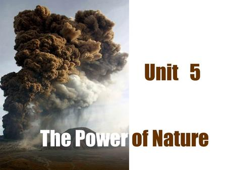 The Power of Nature Unit 5. Do you know any natural disasters ? Please work with your partner and make a list of natural disasters you have known.