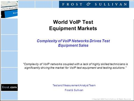 © Copyright 2002 Frost & Sullivan. All Rights Reserved. World VoIP Test Equipment Markets Complexity of VoIP Networks Drives Test Equipment Sales Complexity.