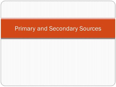 Primary and Secondary Sources. Primary Source A primary source is a document or physical object which was written or created during the time under study.