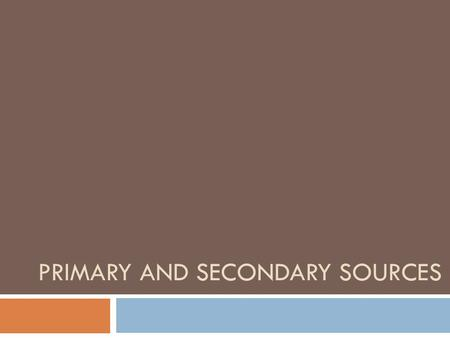 PRIMARY AND SECONDARY SOURCES. Primary Sources A primary source is a document or physical object which was written or created during the time under study.