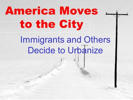 America Moves to the City Immigrants and Others Decide to Urbanize.