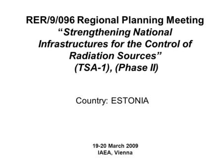 "RER/9/096 Regional Planning Meeting ""Strengthening National Infrastructures for the Control of Radiation Sources"" (TSA-1), (Phase II) Country: ESTONIA."