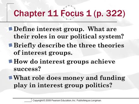 Copyright © 2009 Pearson Education, Inc. Publishing as Longman. Chapter 11 Focus 1 (p. 322) Define interest group. What are their roles in our political.
