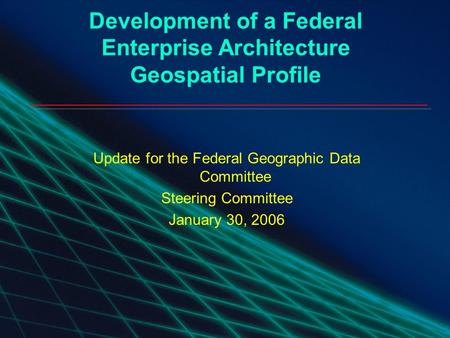 1 Geospatial Enterprise Architecture Community of Practice Development of a Federal Enterprise Architecture Geospatial Profile Update for the Federal Geographic.
