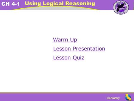 Geometry CH 4-1 Using Logical Reasoning Warm Up Warm Up Lesson Presentation Lesson Presentation Lesson Quiz Lesson Quiz.