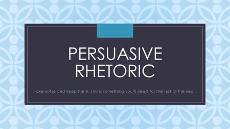 C PERSUASIVE RHETORIC Take notes and keep them. This is something you'll need for the rest of the year.