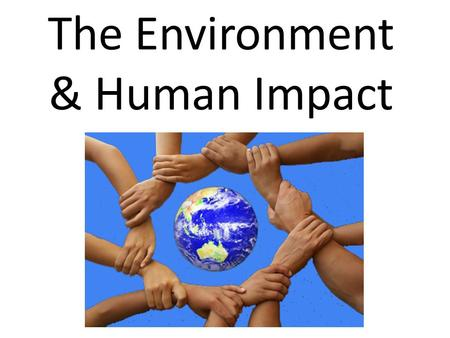 The Environment & Human Impact. Humans and the Environment 10,000 years ago, there were only about 5 million people on Earth. The development of dependable.