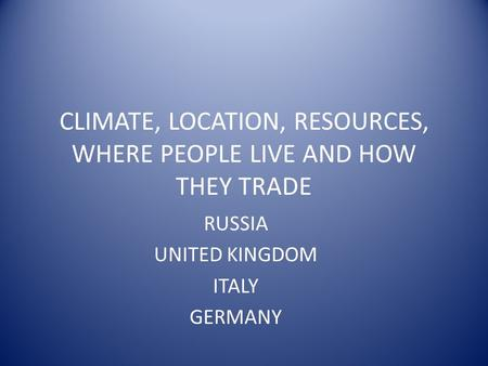CLIMATE, LOCATION, RESOURCES, WHERE PEOPLE LIVE AND HOW THEY TRADE RUSSIA UNITED KINGDOM ITALY GERMANY.