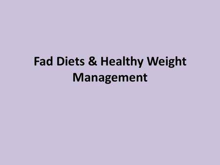"Fad Diets & Healthy Weight Management. What is a ""fad diet""? Frequently only allow you to eat certain foods Diets that are NOT always healthy because."