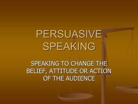 PERSUASIVE SPEAKING SPEAKING TO CHANGE THE BELIEF, ATTITUDE OR ACTION OF THE AUDIENCE.