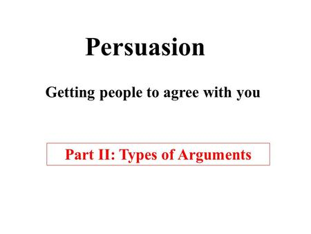 Persuasion Getting people to agree with you Part II: Types of Arguments.